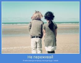 Я тебя никогда не брошу,я всегда буду с тобой