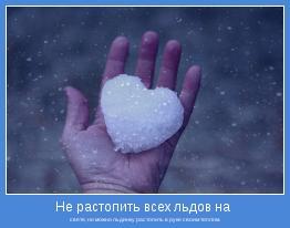свете, но можно льдинку растопить в руке своим теплом.