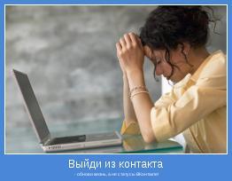 - обнови жизнь, а не статусы ВКонтакте!
