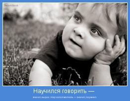 значит, вырос. Научился молчать — значит, поумнел.
