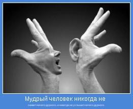 скажет ничего дурного...и никогда не услышит ничего дурного.