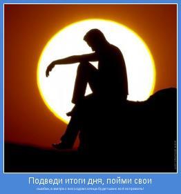 ошибки, а завтра с восходом солнца будет шанс всё исправить!