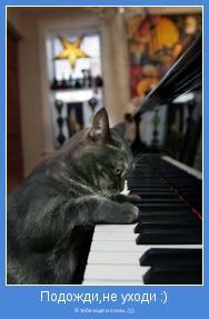 Я тебе ещё и спою...)))