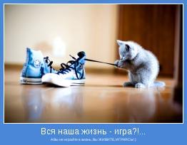А Вы не играйте в жизнь, Вы ЖИВИТЕ, ИГРАЯСЬ! :)
