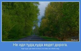 Иди туда, где никто не был, и оставь за собой след.