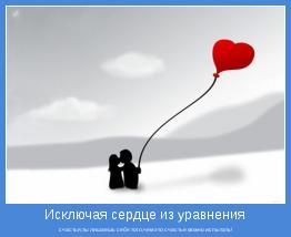 счастья,ты лишаешь себя того,чем это счастье можно испытать!