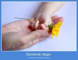 способны на великую доброту.