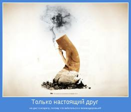 не даст сигарету, потому что заботиться о твоем здоровье!!!