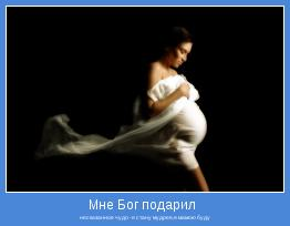 несказанное чудо -я стану мудрее,я мамою буду