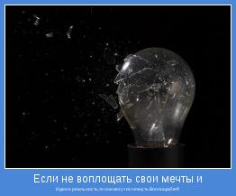 Идеи в реальность,то они могут исчезнуть.Воплощайте!!!