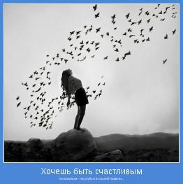 человеком - не ройся в своей памяти...