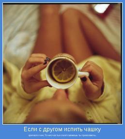 крепкого чая, То несчастье своё сможешь ты превозмочь.