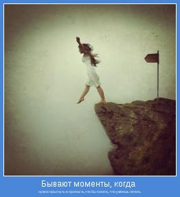 нужно прыгнуть в пропасть,что бы понять, что умеешь летать.