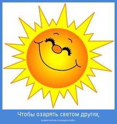 нужно носить солнце в себе...