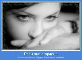 терпеливо выслушай и поддержи, подари тепло и понимание