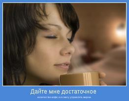 количество кофе, и я смогу управлять миром.