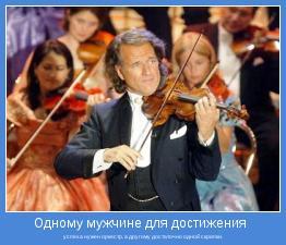 успеха нужен оркестр, а другому достаточно одной скрипки.