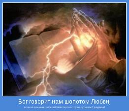 если не слышим-голосом Совести; если глухи-рупором Страданий