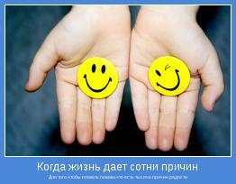 Для того,чтобы плакать,покажи,что есть тысяча причин радости