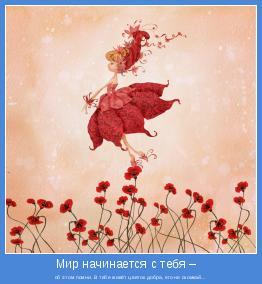 об этом помни. В тебе живёт цветок добра, его не скомкай...
