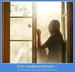 пусть воспоминания о вас будут теплым лучиком солнца