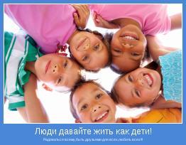 Радоваться всему,быть друзьями для всех,любить всех!!!