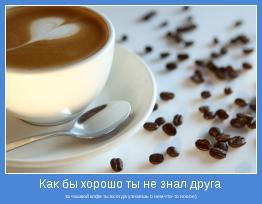 за чашкой кофе ты всегда узнаешь о нем что-то новое)