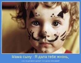 а ты что для меня сделал? -А я сделал тебя мамой!