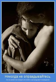 Кто не любит-не поверит, кто любит-сам придумает оправдание.