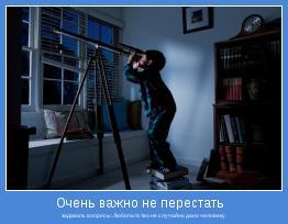 задавать вопросы. Любопытство не случайно дано человеку.