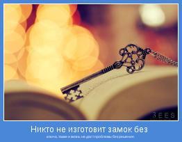 ключа, также и жизнь не даст проблемы без решения.