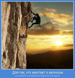 и не сомневается в своем мужестве, найдется место на вершине
