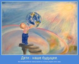 Воспитай ребёнка таким, каким ты хочешь видеть весь мир.