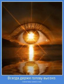 Смотри миру прямо в глаза.