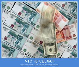 чтобы заработать 1.000.000.000 (миллиард) рублей