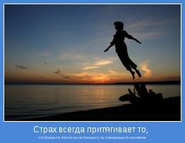 что боишься. А если ты не боишься, ты становишься неуязвим.