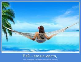 это Состояние...Твой Рай там, где ты Сейчас! :)