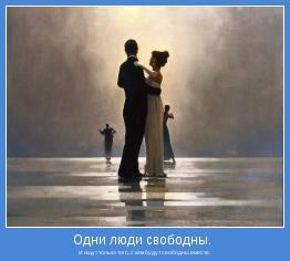 И ищут только того, с кем будут свободны вместе.