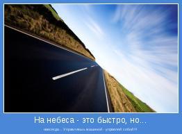 навсегда... Управляешь машиной - управляй собой !!!