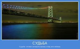 Судьба - это мост, который строишь к тому, кого любишь.