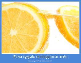 лимон, сделай из него лимонад.