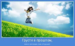 живи в настоящем, верь в будущее!