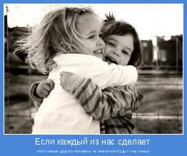 счастливым другого человека, на Земле все будут счастливы!