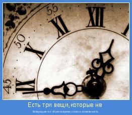 Возвращаются обратно:время,слово и возможность.