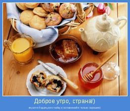 вкусите бодряцкого чайку и вспоминайте только хорошее)