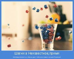 Неопределенность и Жизнь даст тебе-все самые лучшие Решения!