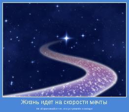Не оборачивайся тот, кто устремлён к звезде