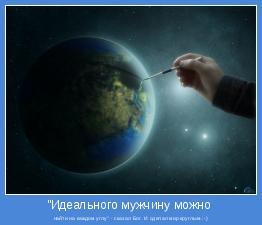 """найти на каждом углу"""" - сказал Бог. И сделал мир круглым.:-)"""
