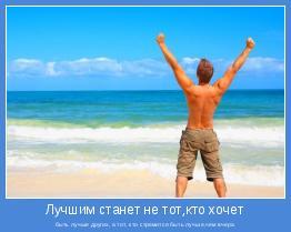 быть лучше других, а тот, кто стремится быть лучше,чем вчера