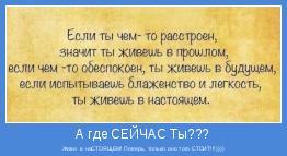 Живи  в наСТОЯЩЕМ! Поверь, только оно того СТОИТ!!!))))